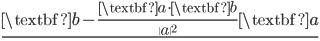 \displaystyle{ \underline{   \textbf{b} - \frac{ \textbf{a} \cdot \textbf{b}}{ \|a\|^2 } \textbf{a} }   }