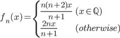 \displaystyle{ f_n(x) =  \begin{cases}     \frac{n(n+2 )x}{n+1} & (x \in \mathbb{Q}) \\     \frac{2nx}{n+1} & (otherwise)   \end{cases} }