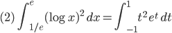 \displaystyle{ (2)\ \ \int_{1/e}^e (\log{x})^2 \ dx = \int_{-1}^1 t^2 \ e^t \ dt }