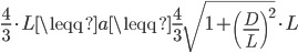 \displaystyle{ \frac{4}{3} \cdot L \leqq a \leqq \frac{4}{3} \sqrt{1 + \left( \frac{D}{L} \right)^2} \cdot L }
