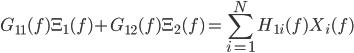 \displaystyle{G_{11}(f) \Xi_1(f) + G_{12}(f) \Xi_2(f) = \sum_{i=1}^{N} H_{1i}(f) X_i(f) }