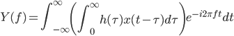 \displaystyle{Y(f) = \int_{-\infty}^{\infty} \left( \int_0^\infty h(\tau) x(t-\tau) d \tau \right) e^{-i2\pi f t} dt}