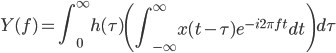 \displaystyle{Y(f)=\int_{0}^{\infty} h(\tau) \left( \int_{-\infty}^\infty x(t-\tau) e^{-i2\pi f t} dt \right) d \tau}