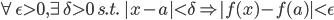 \forall \epsilon > 0, \exists \delta > 0 \,\,\, s.t.\,\,\, |x-a|<\delta \Rightarrow |f(x)-f(a)|<\epsilon