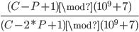\frac{ (C-P+1) \mod (10^9+7) }{ (C-2*P+1) \mod (10^9+7)}