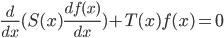 \frac{ d }{ d x }( S(x) \frac{ d f(x) }{ d x } ) + T(x) f(x) = 0