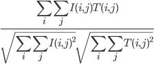 \frac{\displaystyle  \sum_{i} \sum_{j}  I(i,j)T(i,j)}{\displaystyle  \sqrt{\sum_{i} \sum_{j}I(i,j)^2} \sqrt{\sum_{i} \sum_{j}T(i,j)^2}}
