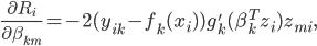 \frac{\partial R_i}{\partial \beta_{km}} = -2 (y_{ik} - f_k (x_i)) g_k' (\beta^T_k z_i) z_{mi} ,