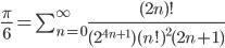 \frac{\pi}{6}=\sum_{n=0}^\infty\frac{(2n)!}{(2^{4n+1})(n!)^2{(2n+1)}