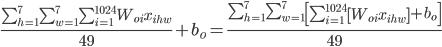 \frac{\sum_{h=1}^{7} \sum_{w=1}^{7} \sum_{i=1}^{1024} W_{oi} x_{ihw}}{49} + b_{o} = \frac{\sum_{h=1}^{7} \sum_{w=1}^{7} \left[ \sum_{i=1}^{1024} \left[ W_{oi} x_{ihw} \right]  + b_{o} \right]}{49}