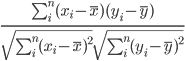 \frac{\sum_i^n (x_i - \overline{x})(y_i - \overline{y})}{\sqrt{\sum_i^n {(x_i - \overline{x})^2}}\sqrt{\sum_i^n {(y_i - \overline{y})^2}}}