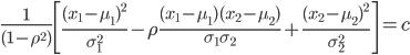 \frac{1}{(1-\rho ^2)}\left[\frac{(x_1 -\mu _1)^2}{\sigma ^2_1}-\rho \frac{(x_1-\mu _1)(x_2 - \mu _2)}{\sigma _1 \sigma _2}+\frac{(x_2-\mu _2)^2}{\sigma ^2_2}\right] =c