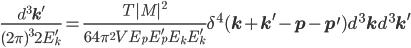 \frac{d^3\bf{k}^\prime}{(2\pi)^32E_k^\prime}  =\frac{T|M|^2}{64\pi^2V E_pE_p^\prime E_k E_k^\prime}\delta^4({\bf{k}}+{\bf{k}^\prime}-{\bf{p}}-{\bf{p}^\prime})d^3{\bf{k}} d^3{\bf{k}^\prime}