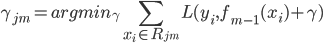 \gamma_{jm} = argmin_{\gamma} \displaystyle \sum_{x_i \in R_{jm}} L (y_i, f_{m-1}(x_i) + \gamma )