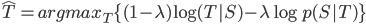 \hat{T} = argmax_T \{ (1-\lambda)\log{(T | S)} - \lambda\log{p(S | T}) \}