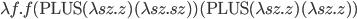 \lambda f. f(\mathrm{PLUS}(\lambda sz. z)(\lambda sz. sz))(\mathrm{PLUS}(\lambda sz. z)(\lambda sz. z))