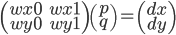 \left( \begin{array}{cc} wx0 & wx1 \\ wy0 & wy1 \end{array} \right) \left( \begin{array}{c}  p \\ q \end{array} \right) = \left( \begin{array}{c} dx \\ dy \end{array} \right)