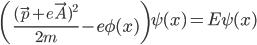\left( \frac{(\vec{p}+e\vec{A})^{2}}{2m}-e\phi(x)\right)\psi(x) = E \psi(x)