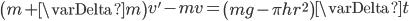 \left( m + \varDelta m \right) v' - mv = \left( mg - \pi h r^2 \right) \varDelta t