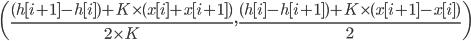 \left(\frac{(h[i+1] - h[i]) + K \times (x[i] + x[i+1])}{2 \times K} , \frac{(h[i] - h[i+1]) + K \times (x[i+1] - x[i])}{2} \right)