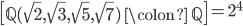 \left[ \mathbb{Q}(\sqrt{2}, \sqrt{3}, \sqrt{5}, \sqrt{7}) \; \colon \; \mathbb{Q} \right] = 2^4