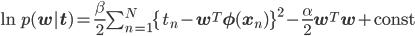 \ln p({\bf w|t}) = \frac{\beta}{2}\sum_{n=1}^N\{t_n-{\bf w}^T{\bf \phi}({\bf x}_n)\}^2 - \frac{\alpha}{2}{\bf w}^T{\bf w} + {\rm const}
