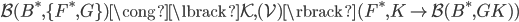 \mathcal{B}(B ^ {\ast},\lbrace F ^ {\ast}, G \rbrace) \cong \lbrack \mathcal{K}, (\mathcal{V}) \rbrack (F ^ {\ast}, K \mapsto \mathcal{B}(B ^ {\ast}, GK) )