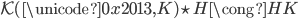 \mathcal{K}(\unicode{0x2013},K) \star H \cong HK