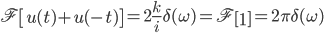\mathfrak F \left[u(t)+u(-t)\right] = 2 \frac{k}{i} \delta(\omega) = \mathfrak F \left[1\right] = 2 \pi \delta(\omega)
