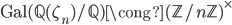 \mathrm{Gal} (\mathbb{Q}(\zeta_n)/\mathbb{Q}) \cong (\mathbb{Z}/n\mathbb{Z})^{\times}