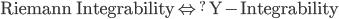 \mbox{Riemann Integrability \Leftrightarrow^? Y-Integrability
