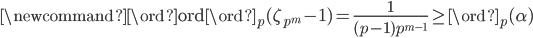 \newcommand{\ord}{{\rm ord}} \ord_{p}(\zeta_{p^m} - 1) = \frac{1}{(p-1)p^{m-1}} \geq \ord_p(\alpha)