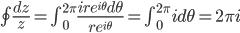\oint \frac{dz}{z} = \int_{0}^{2\pi}\frac{ire^{i\theta}d\theta}{re^{i\theta}}=\int_{0}^{2\pi}id\theta=2\pi i
