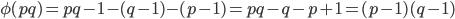 \phi(pq) = pq-1-(q-1)-(p-1)=pq-q-p+1=(p-1)(q-1)