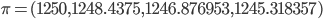 \pi = ( 1250 , 1248.4375, 1246.876953 , 1245.318357)