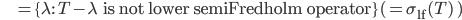 \quad\quad\quad\quad\quad\quad\quad\quad\quad =\{\lambda :\quad T-\lambda\quad\mbox{ is not lower semiFredholm operator}\}(=\sigma_{\rm lf}(T)\quad)