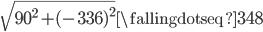\sqrt{90^2 + (-336)^2} \fallingdotseq 348