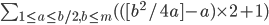 \sum_{1\leq a\leq b/2, b\leq m }^{} ( ([ b^2/4a ] - a )\times 2 + 1 )