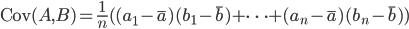 \text{Cov} ( A, B ) = \frac{1}{n}( (a_1 - \bar{a})(b_1 - \bar{b}) + \cdots + (a_n - \bar{a})(b_n - \bar{b}) )