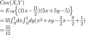 \text{Cov}(X, Y) \\ = E_{xy} \{ (11x - \frac{11}{2})( 5x+5y-5 ) \} \\ = 55 \int_{0}^{1} dx \int_{0}^{1} dy ( x^2 + xy - \frac{3}{2}x - \frac{y}{2} + \frac{1}{2} ) \\ = \frac{55}{12}