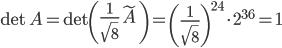 \text{det }A = \text{det}\left(\frac{1}{\sqrt{8}}\tilde{A}\right) = \left(\frac{1}{\sqrt{8}}\right)^{24} \cdot 2^{36} = 1