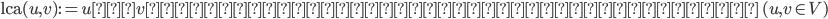 \text{lca}(u, v) := u\text{と}v\text{の共通祖先のうち最も近い頂点 } (u, v \in V)