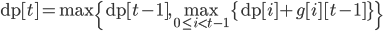 \textrm{dp}[t]=\max{\{\textrm{dp}[ t-1],\displaystyle\max_{0\le i< t-1}{\{\textrm{dp}[ i]+g[i][t-1]\}}\}}
