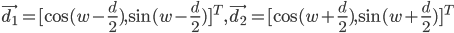 \vec{d_1} = [\cos (w-\frac{d}{2}) , \sin (w-\frac{d}{2})]^T, \vec{d_2} = [\cos (w+\frac{d}{2}), \sin (w+\frac{d}{2})]^T