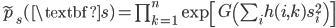 \widetilde{p}_s(\textbf{s}) = \prod_{k=1}^{n} \exp\left[ G\left( \sum_i h(i, k) s_i^2 \right) \right]
