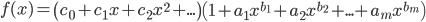 {     \displaystyle     f(x) = \left( c_0 + c_1 x + c_2 x^2 + ... \right) \left( 1 + a_1 x^{b_1} + a_2 x^{b_2} + ... + a_m x^{b_m} \right) }