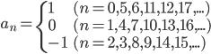 {   \displaystyle   a_n = \begin{cases}     1 & (n=0,5,6,11,12,17, ...) \\     0 & (n=1,4,7,10,13,16, ...) \\     -1 & (n=2,3,8,9,14,15, ...) \\   \end{cases} }