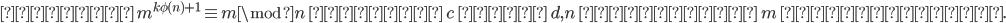 {  よって\ m^{k\phi(n)+1}\equiv m \mod n\ となり\ c\ から\ d, n\ によって\ m\ を復元可能.  }