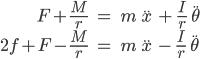 { \begin{align} F+\frac{M}{r}\ &=\ m\ \ddot{x}\ +\ \frac{I}{r}\ \ddot{\theta} \\ 2f+F-\frac{M}{r}\ &=\ m\ \ddot{x}\ -\ \frac{I}{r}\ \ddot{\theta} \end{align} }