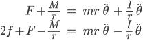 { \begin{align} F+\frac{M}{r}\ &=\ mr\ \ddot{\theta}\ +\ \frac{I}{r}\ \ddot{\theta} \\ 2f+F-\frac{M}{r}\ &=\ mr\ \ddot{\theta}\ -\ \frac{I}{r}\ \ddot{\theta} \end{align} }